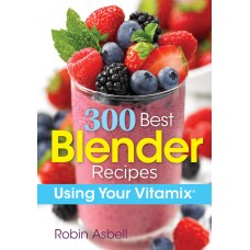 300 Best Blender Recipes: Using Your Vitamix®