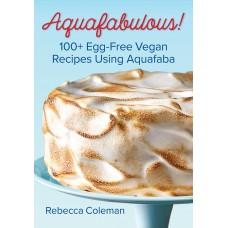 Aquafabulous!: 100+ Egg-Free Vegan Recipes Using Aquafaba