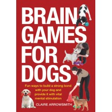 Brain Games for Dogs: Fun Ways to Build a Strong Bond with Your Dog and Provide It with Vital Mental Stimulation
