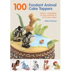 100 Fondant Animal Cake Toppers: Make a Menagerie of Cute Creatures to Sit on Your Cakes