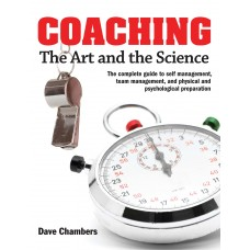 Coaching: The Art and the Science -- The Complete Guide to Self Management, Team Management, and Physical and Psychological Preparation