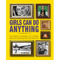 Girls Can Do Anything: From Sports to Innovation, Art to Politics, Meet Over 200 Women Who Got There First